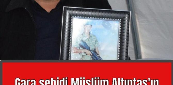 Gara şehidi Müslüm Altıntaş'ın babası konuştu: Oğlumu sol ayak baş parmağından tanıdım