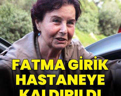 Efsane oyuncu Fatma Girik hastaneye kaldırıldı
