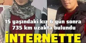 15 yaşındaki kız 735 km uzakta bulundu! İnternette tanışmış…